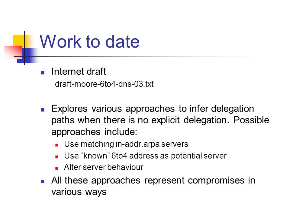 Work to date Internet draft draft-moore-6to4-dns-03.txt Explores various approaches to infer delegation paths when there is no explicit delegation. Po