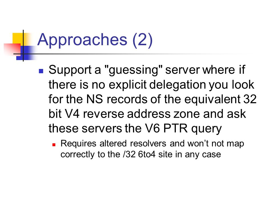 Approaches (2) Support a guessing server where if there is no explicit delegation you look for the NS records of the equivalent 32 bit V4 reverse address zone and ask these servers the V6 PTR query Requires altered resolvers and wont not map correctly to the /32 6to4 site in any case