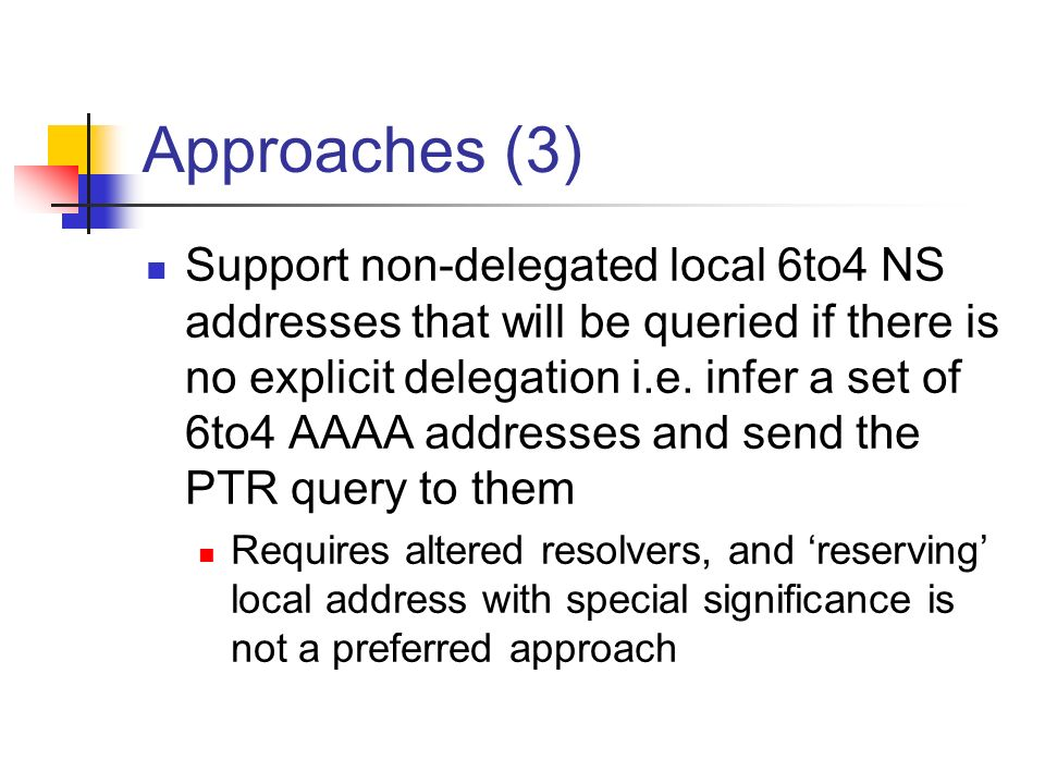 Approaches (3) Support non-delegated local 6to4 NS addresses that will be queried if there is no explicit delegation i.e.