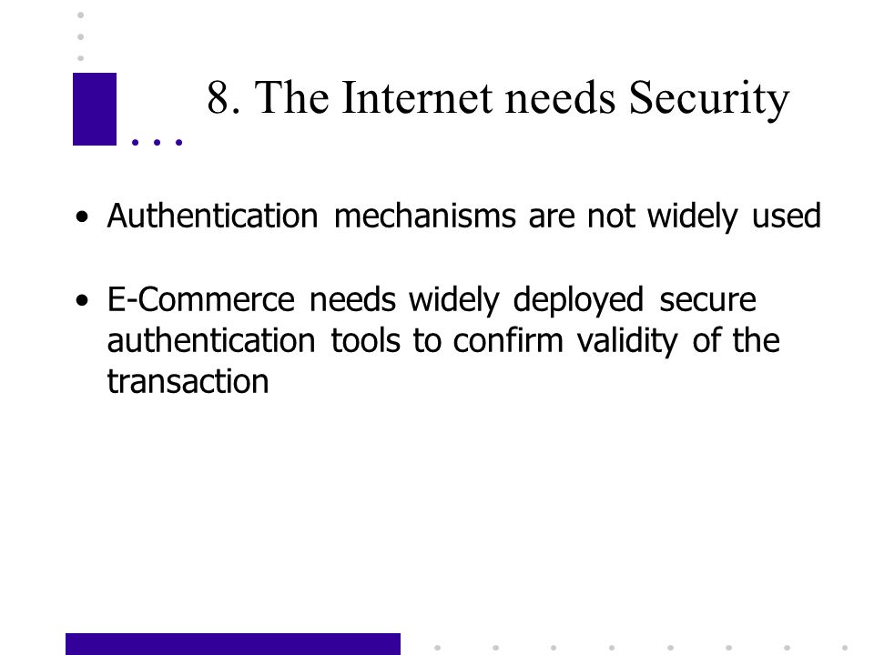 8. The Internet needs Security Authentication mechanisms are not widely used E-Commerce needs widely deployed secure authentication tools to confirm v