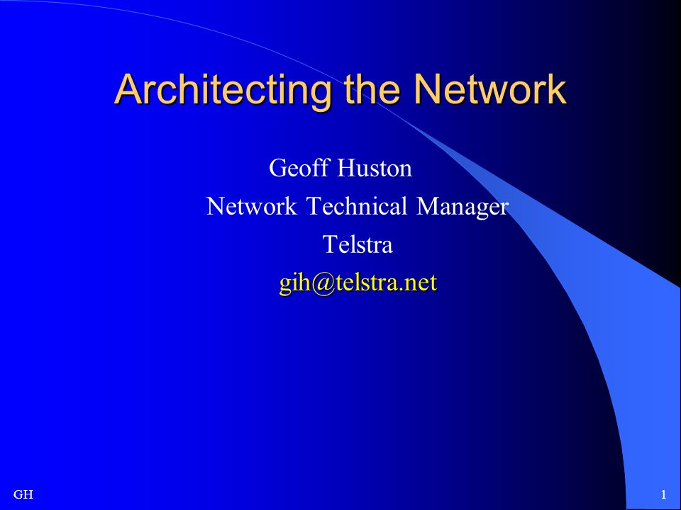 GH1 Architecting the Network Geoff Huston Network Technical Manager Telstragih@telstra.net
