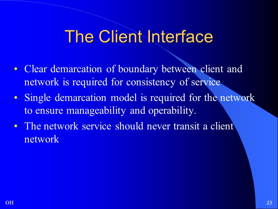 GH23 The Client Interface Clear demarcation of boundary between client and network is required for consistency of service Single demarcation model is required for the network to ensure manageability and operability.