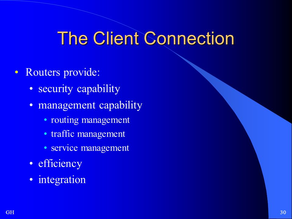 GH30 The Client Connection Routers provide: security capability management capability routing management traffic management service management efficiency integration