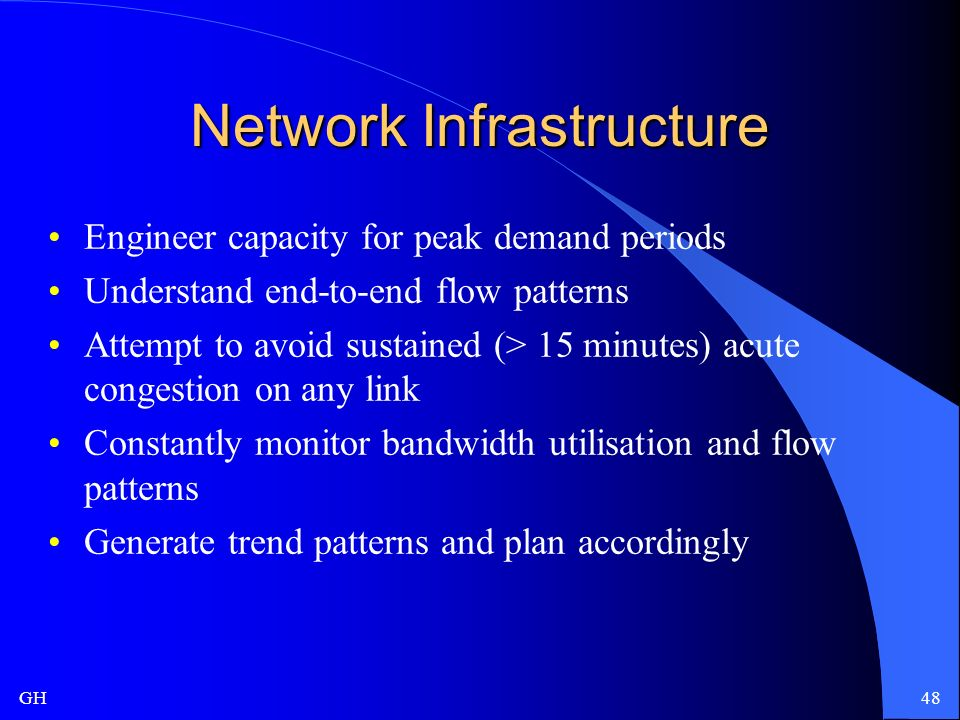 GH48 Network Infrastructure Engineer capacity for peak demand periods Understand end-to-end flow patterns Attempt to avoid sustained (> 15 minutes) acute congestion on any link Constantly monitor bandwidth utilisation and flow patterns Generate trend patterns and plan accordingly