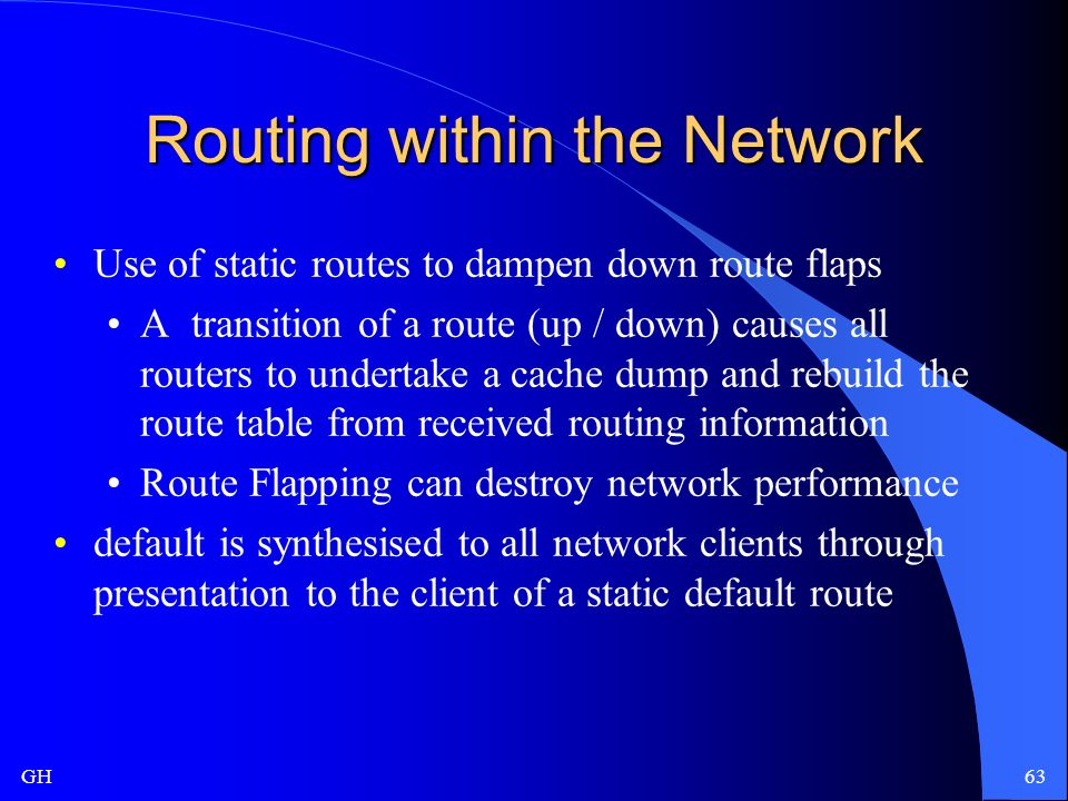 GH63 Routing within the Network Use of static routes to dampen down route flaps A transition of a route (up / down) causes all routers to undertake a cache dump and rebuild the route table from received routing information Route Flapping can destroy network performance default is synthesised to all network clients through presentation to the client of a static default route