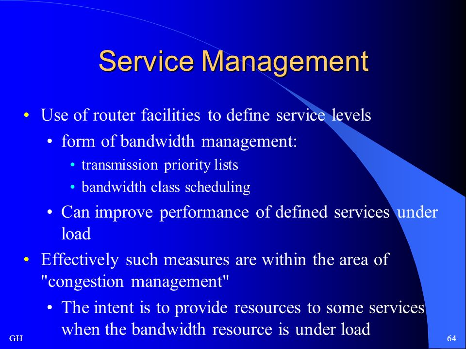 GH64 Service Management Use of router facilities to define service levels form of bandwidth management: transmission priority lists bandwidth class scheduling Can improve performance of defined services under load Effectively such measures are within the area of congestion management The intent is to provide resources to some services when the bandwidth resource is under load