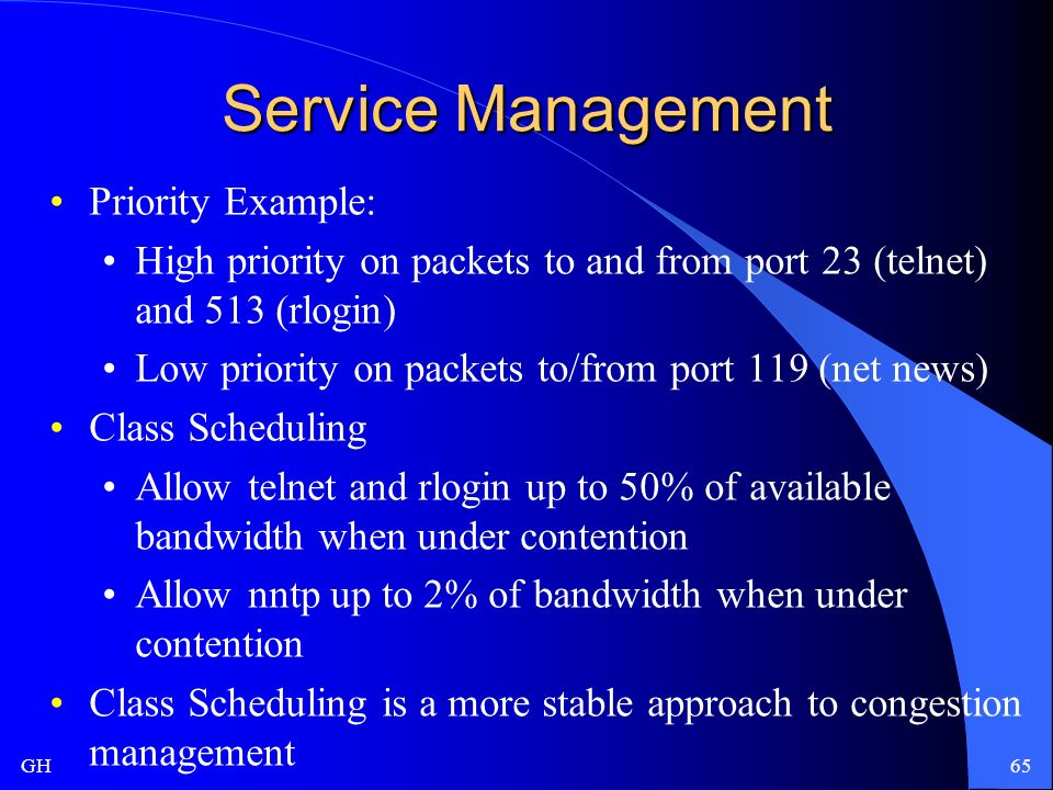 GH65 Service Management Priority Example: High priority on packets to and from port 23 (telnet) and 513 (rlogin) Low priority on packets to/from port 119 (net news) Class Scheduling Allow telnet and rlogin up to 50% of available bandwidth when under contention Allow nntp up to 2% of bandwidth when under contention Class Scheduling is a more stable approach to congestion management