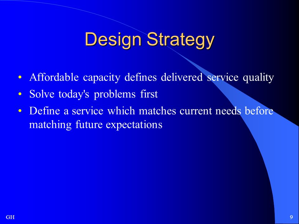 GH9 Design Strategy Affordable capacity defines delivered service quality Solve today s problems first Define a service which matches current needs before matching future expectations
