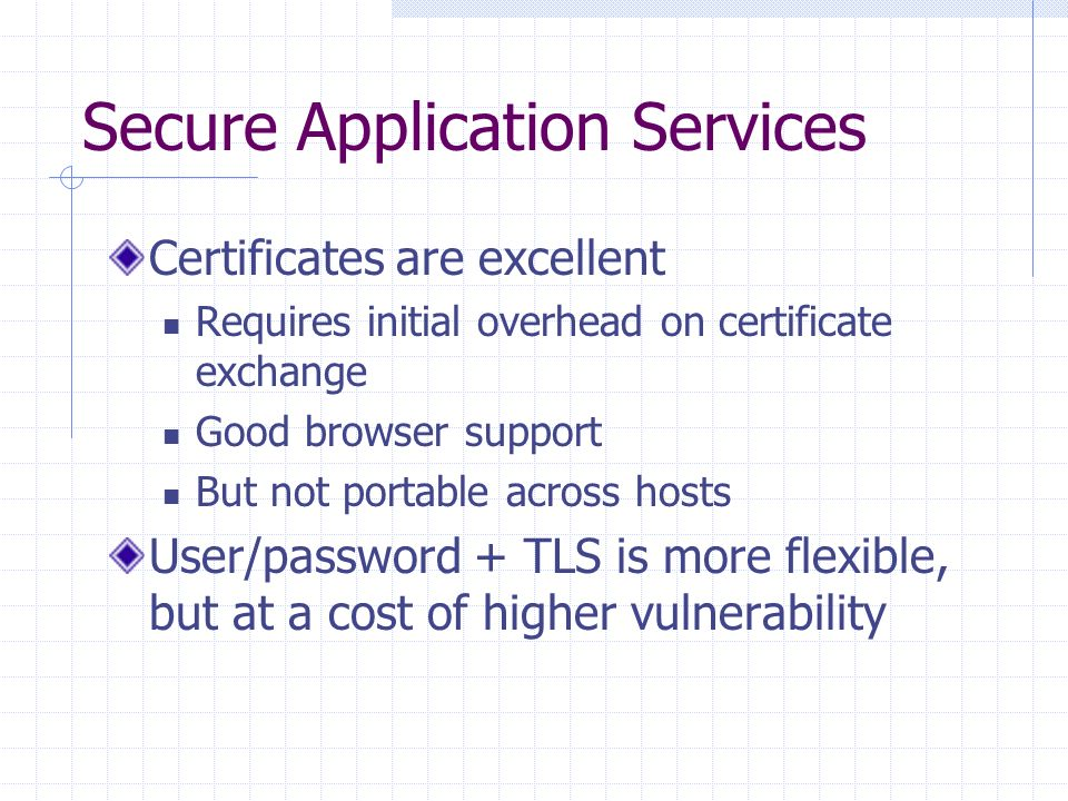Secure Application Services Certificates are excellent Requires initial overhead on certificate exchange Good browser support But not portable across hosts User/password + TLS is more flexible, but at a cost of higher vulnerability