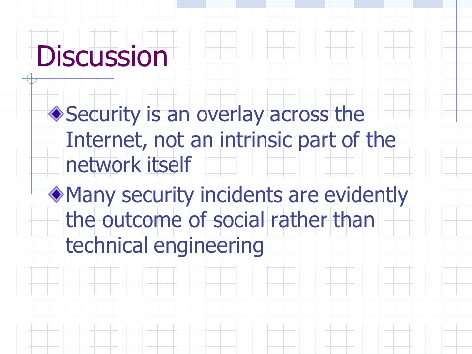 Discussion Security is an overlay across the Internet, not an intrinsic part of the network itself Many security incidents are evidently the outcome of social rather than technical engineering