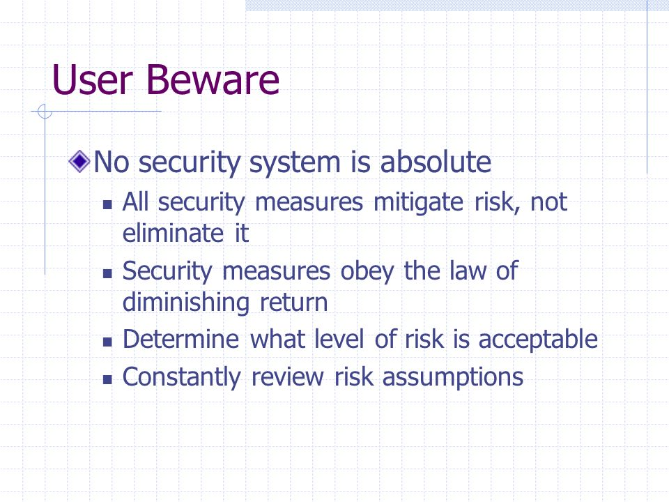 User Beware No security system is absolute All security measures mitigate risk, not eliminate it Security measures obey the law of diminishing return Determine what level of risk is acceptable Constantly review risk assumptions