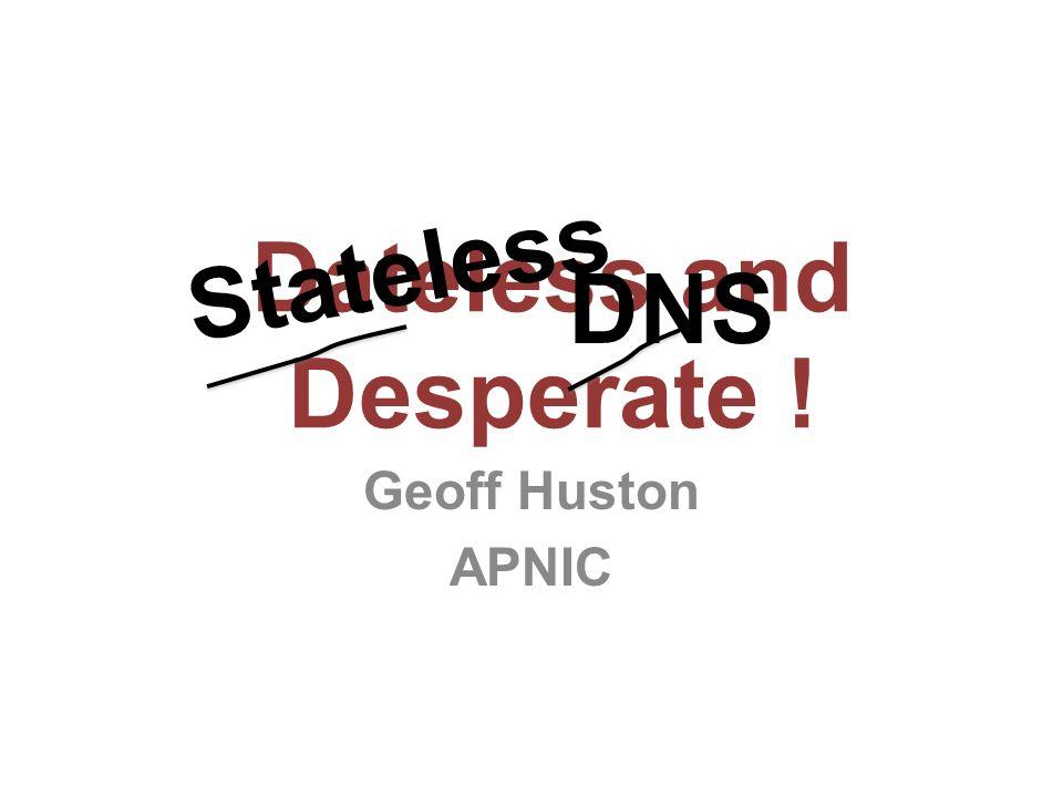 Dateless and Desperate ! Geoff Huston APNIC Stateless DNS