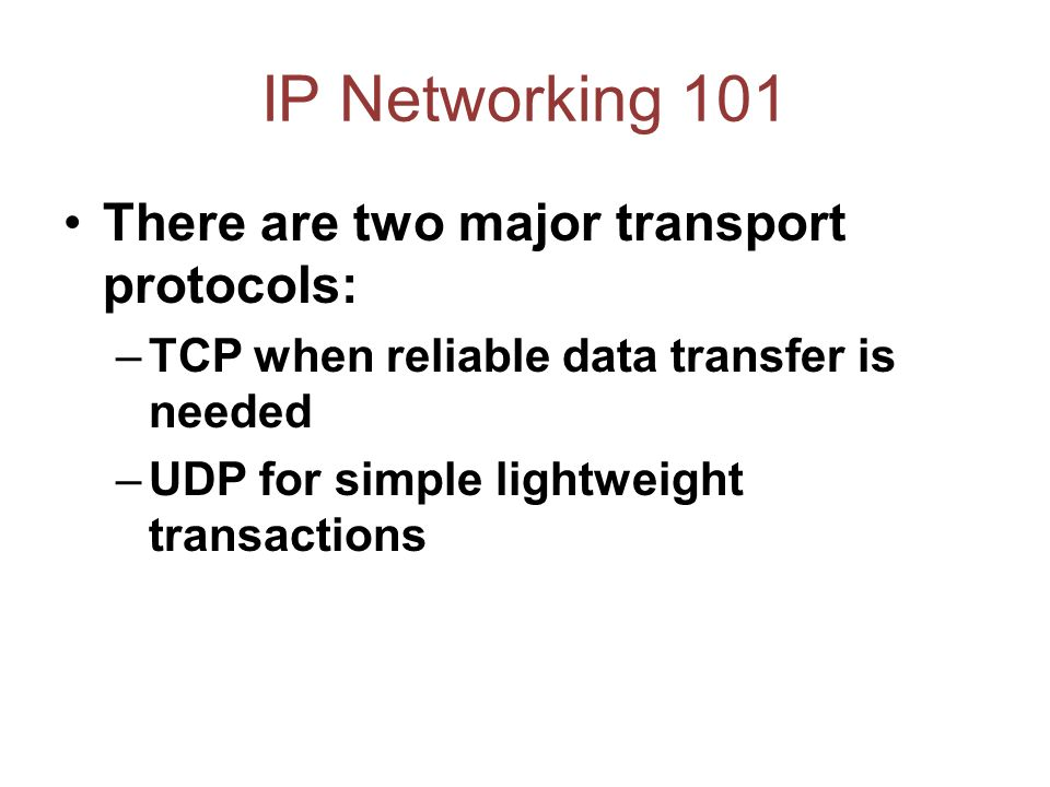 IP Networking 101 There are two major transport protocols: –TCP when reliable data transfer is needed –UDP for simple lightweight transactions