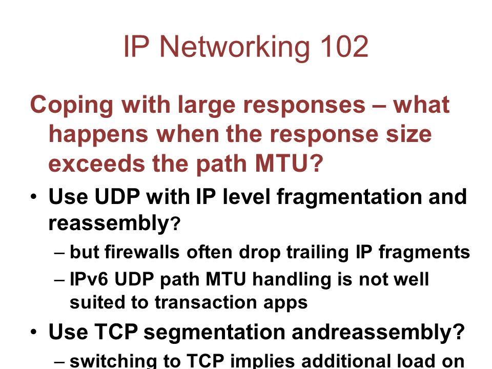 IP Networking 102 Coping with large responses – what happens when the response size exceeds the path MTU.