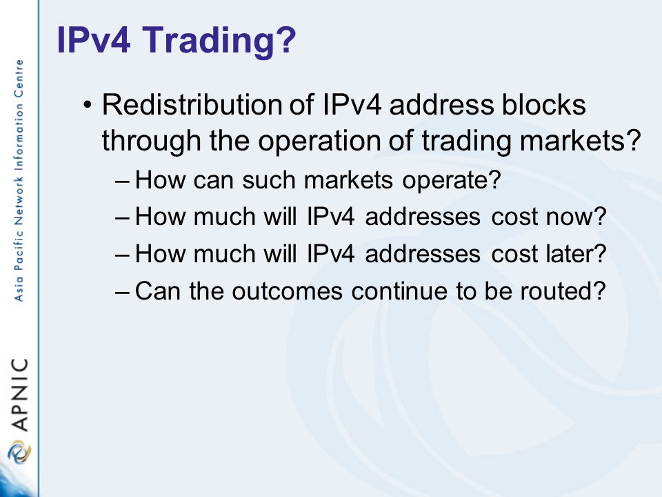 IPv4 Trading? Redistribution of IPv4 address blocks through the operation of trading markets? –How can such markets operate? –How much will IPv4 addre