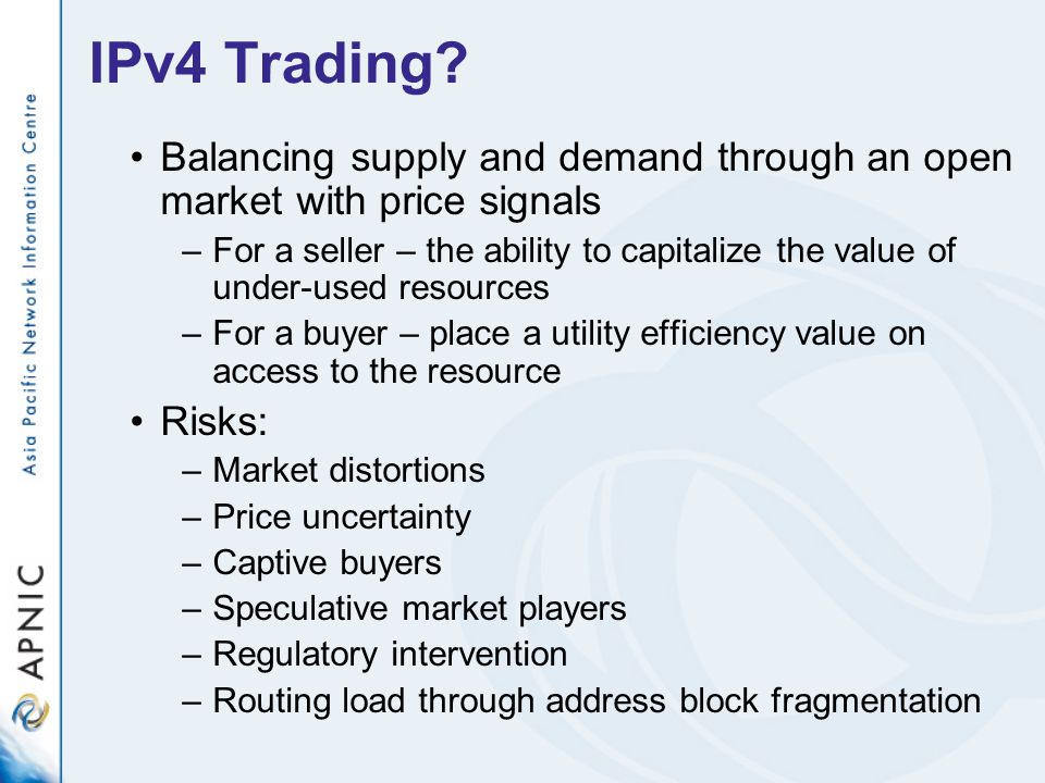 IPv4 Trading? Balancing supply and demand through an open market with price signals –For a seller – the ability to capitalize the value of under-used