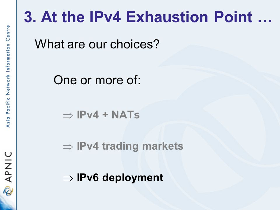 3. At the IPv4 Exhaustion Point … What are our choices? One or more of: IPv4 + NATs IPv4 trading markets IPv6 deployment
