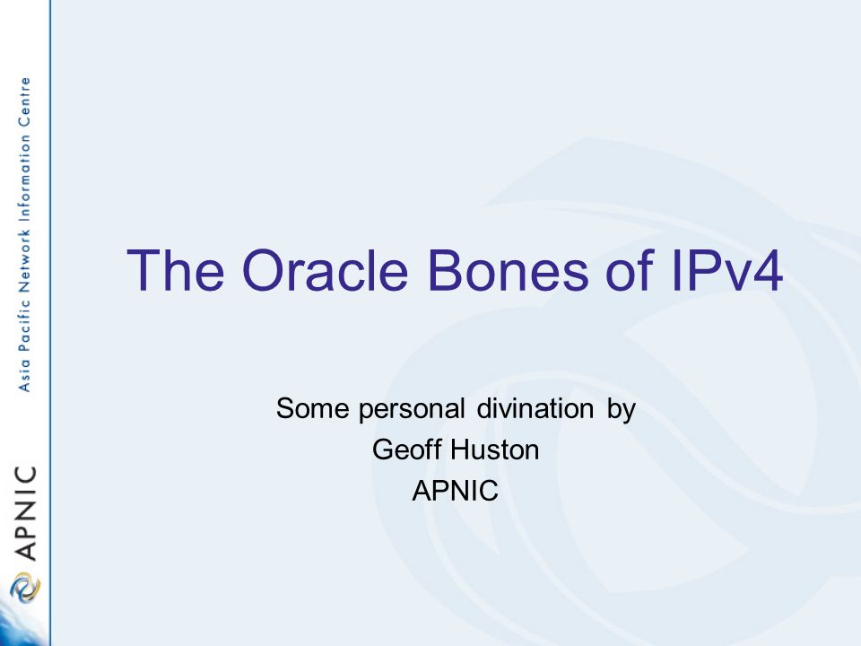 The Oracle Bones of IPv4 Some personal divination by Geoff Huston APNIC