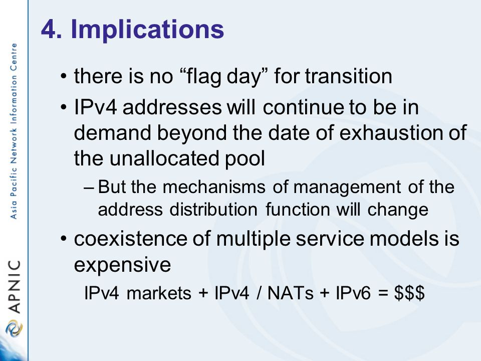 4. Implications there is no flag day for transition IPv4 addresses will continue to be in demand beyond the date of exhaustion of the unallocated pool