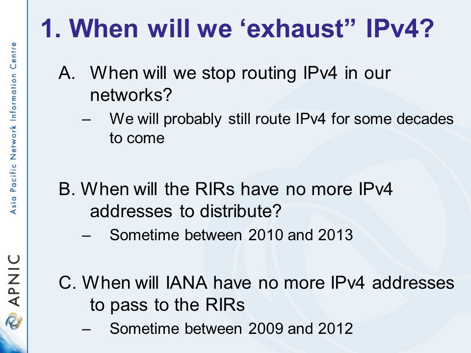 1. When will we exhaust IPv4? A.When will we stop routing IPv4 in our networks? –We will probably still route IPv4 for some decades to come B. When wi