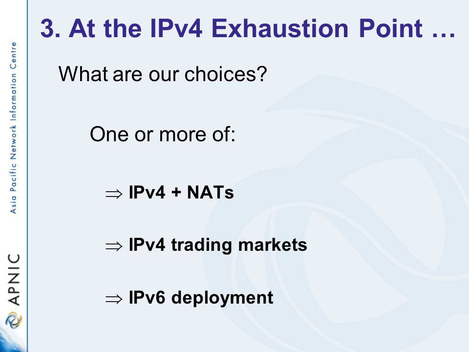 3. At the IPv4 Exhaustion Point … What are our choices.