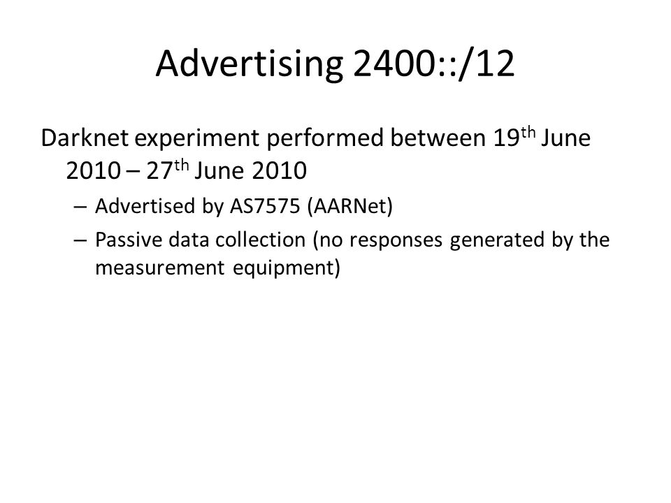 Advertising 2400::/12 Darknet experiment performed between 19 th June 2010 – 27 th June 2010 – Advertised by AS7575 (AARNet) – Passive data collection (no responses generated by the measurement equipment)