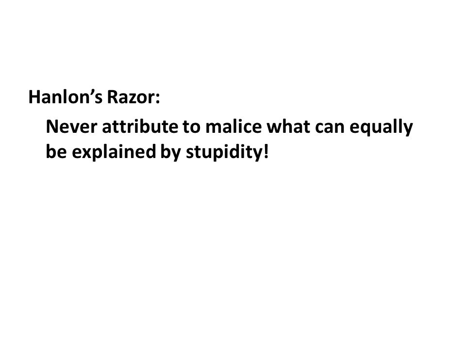 Hanlons Razor: Never attribute to malice what can equally be explained by stupidity!