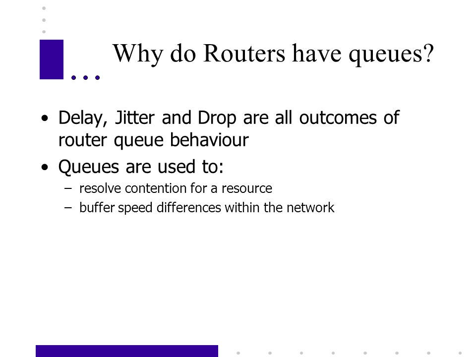 Why do Routers have queues? Delay, Jitter and Drop are all outcomes of router queue behaviour Queues are used to: –resolve contention for a resource –