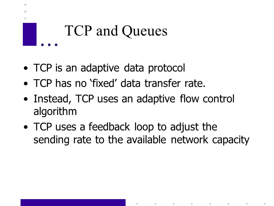 TCP and Queues TCP is an adaptive data protocol TCP has no fixed data transfer rate. Instead, TCP uses an adaptive flow control algorithm TCP uses a f