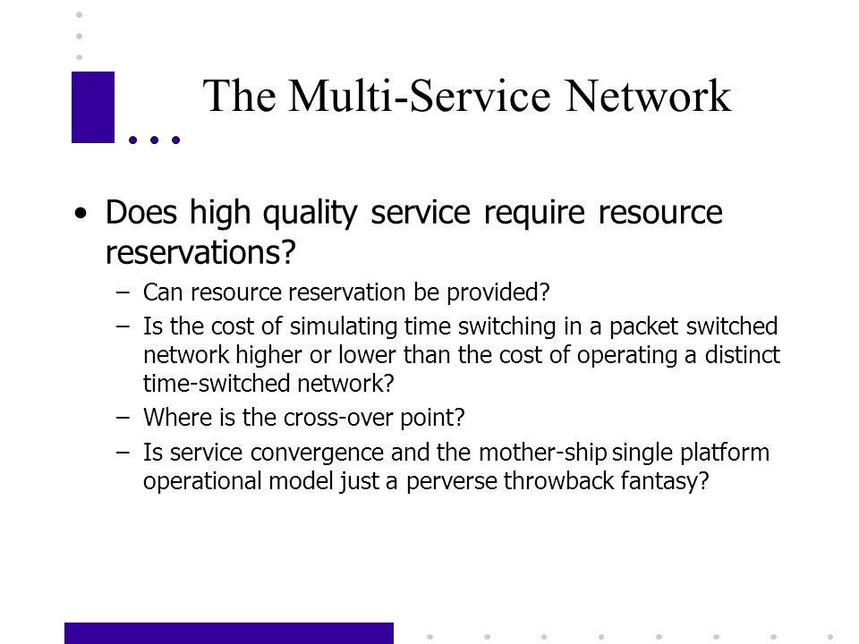 The Multi-Service Network Does high quality service require resource reservations? –Can resource reservation be provided? –Is the cost of simulating t
