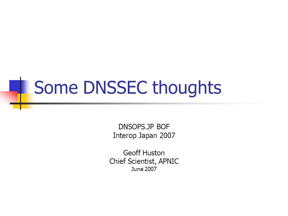 Some DNSSEC thoughts DNSOPS.JP BOF Interop Japan 2007 Geoff Huston Chief Scientist, APNIC June 2007