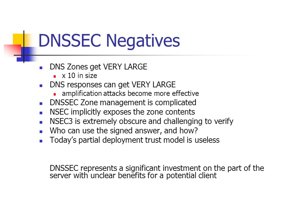 DNSSEC Negatives DNS Zones get VERY LARGE x 10 in size DNS responses can get VERY LARGE amplification attacks become more effective DNSSEC Zone management is complicated NSEC implicitly exposes the zone contents NSEC3 is extremely obscure and challenging to verify Who can use the signed answer, and how.