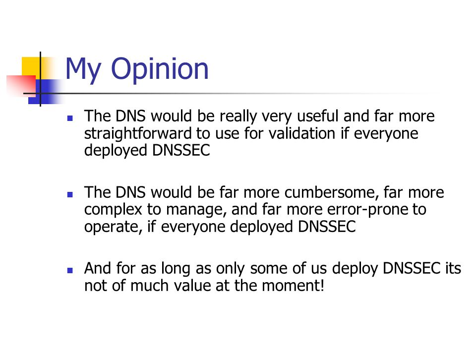 My Opinion The DNS would be really very useful and far more straightforward to use for validation if everyone deployed DNSSEC The DNS would be far more cumbersome, far more complex to manage, and far more error-prone to operate, if everyone deployed DNSSEC And for as long as only some of us deploy DNSSEC its not of much value at the moment!