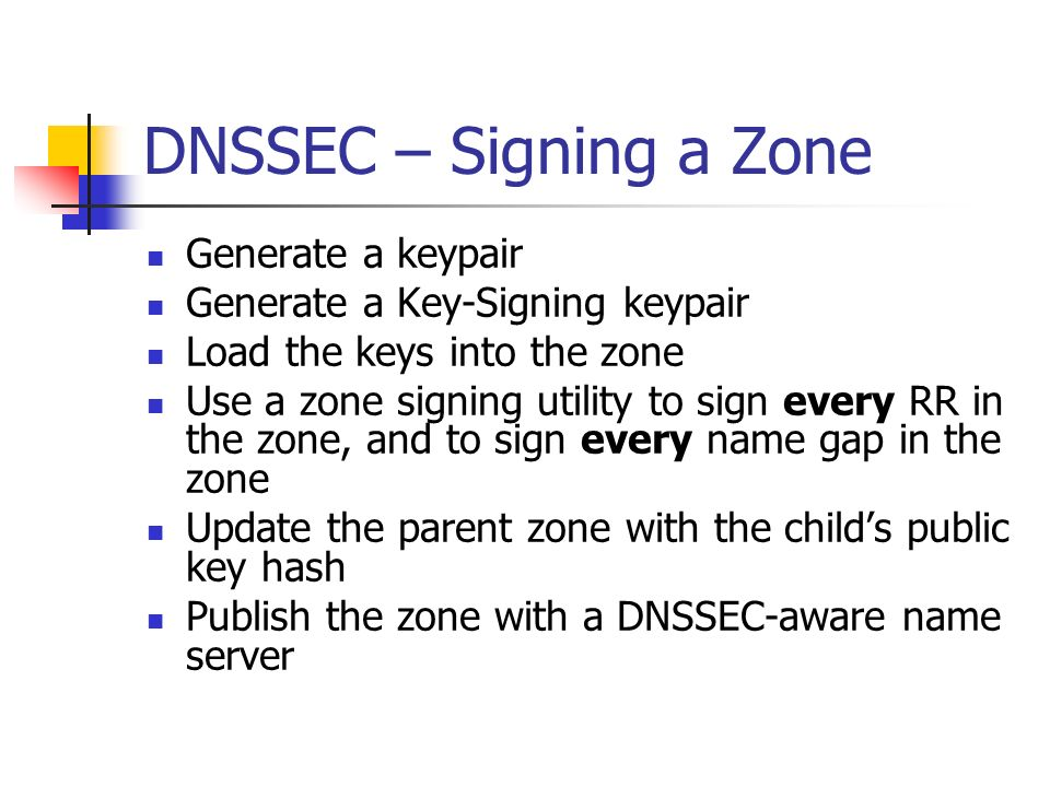 DNSSEC – Signing a Zone Generate a keypair Generate a Key-Signing keypair Load the keys into the zone Use a zone signing utility to sign every RR in the zone, and to sign every name gap in the zone Update the parent zone with the childs public key hash Publish the zone with a DNSSEC-aware name server