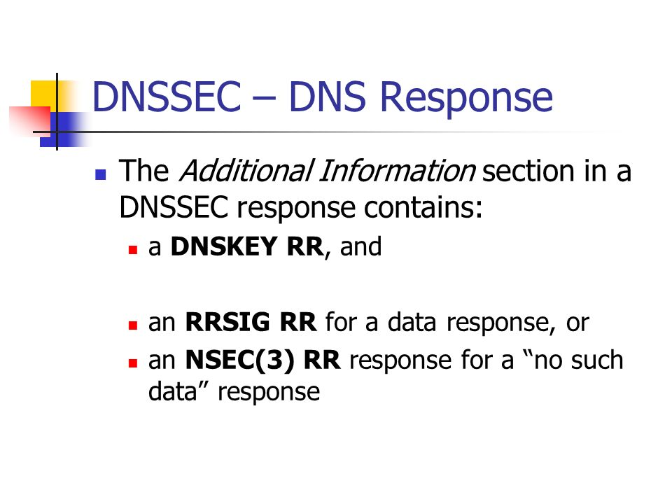 DNSSEC – DNS Response The Additional Information section in a DNSSEC response contains: a DNSKEY RR, and an RRSIG RR for a data response, or an NSEC(3) RR response for a no such data response