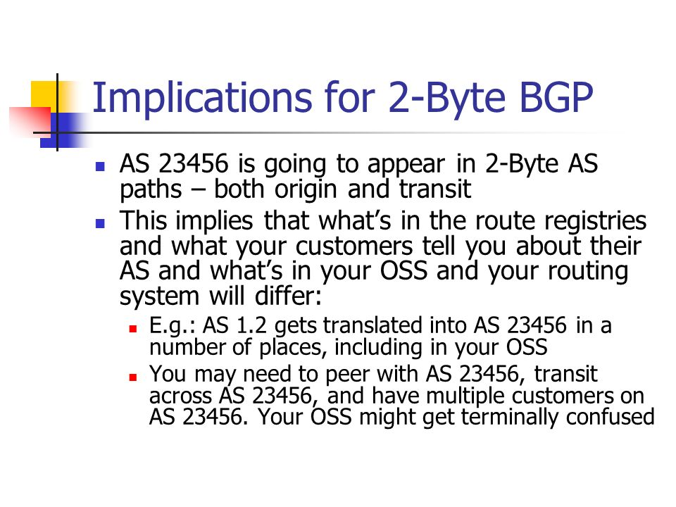 Implications for 2-Byte BGP AS 23456 is going to appear in 2-Byte AS paths – both origin and transit This implies that whats in the route registries and what your customers tell you about their AS and whats in your OSS and your routing system will differ: E.g.: AS 1.2 gets translated into AS 23456 in a number of places, including in your OSS You may need to peer with AS 23456, transit across AS 23456, and have multiple customers on AS 23456.