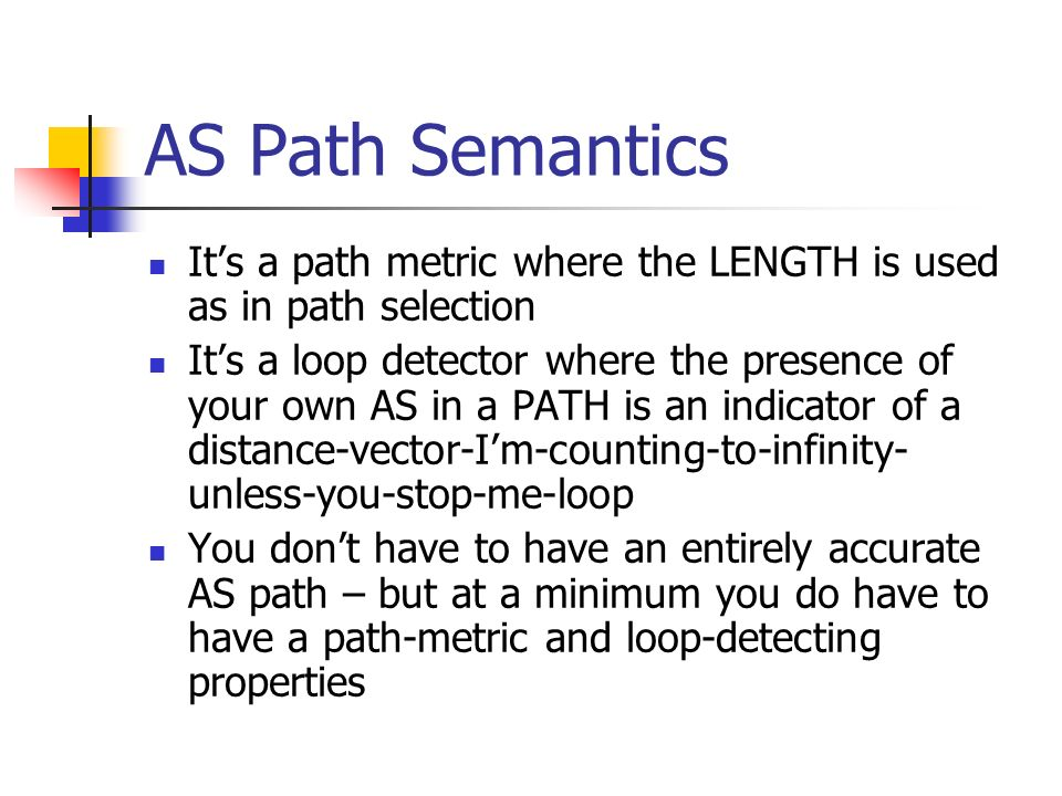 AS Path Semantics Its a path metric where the LENGTH is used as in path selection Its a loop detector where the presence of your own AS in a PATH is an indicator of a distance-vector-Im-counting-to-infinity- unless-you-stop-me-loop You dont have to have an entirely accurate AS path – but at a minimum you do have to have a path-metric and loop-detecting properties