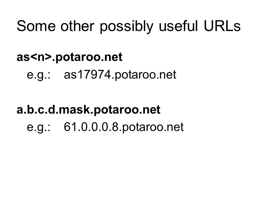 Some other possibly useful URLs as.potaroo.net e.g.: as17974.potaroo.net a.b.c.d.mask.potaroo.net e.g.: 61.0.0.0.8.potaroo.net