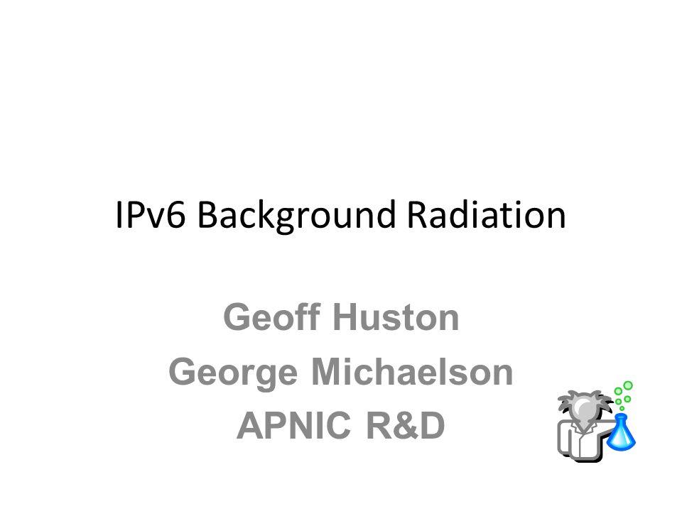 IPv6 Background Radiation Geoff Huston George Michaelson APNIC R&D