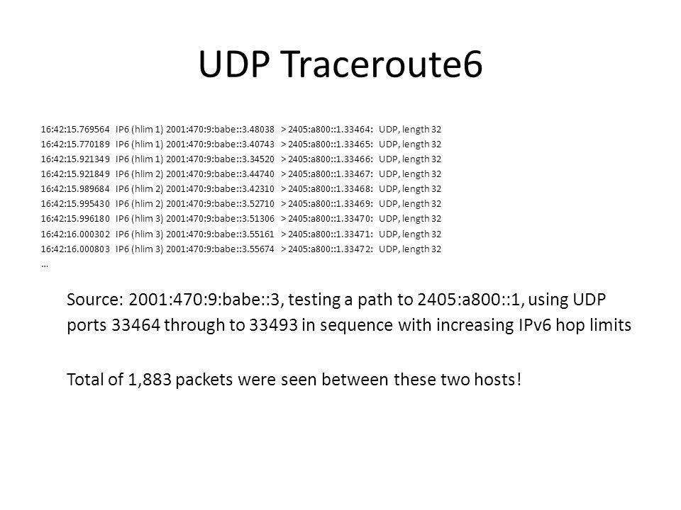 UDP Traceroute6 16:42:15.769564 IP6 (hlim 1) 2001:470:9:babe::3.48038 > 2405:a800::1.33464: UDP, length 32 16:42:15.770189 IP6 (hlim 1) 2001:470:9:bab