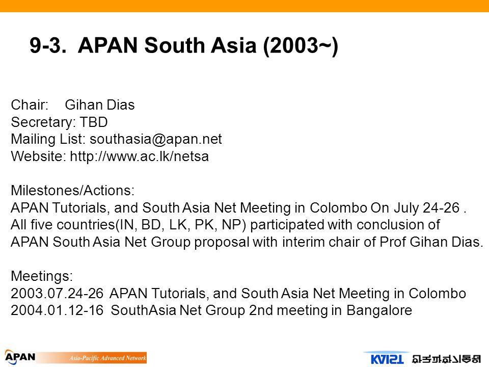 9-3. APAN South Asia (2003~) Chair: Gihan Dias Secretary: TBD Mailing List: southasia@apan.net Website: http://www.ac.lk/netsa Milestones/Actions: APA