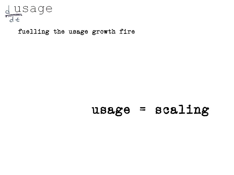 fuelling the usage growth fire usage = scaling