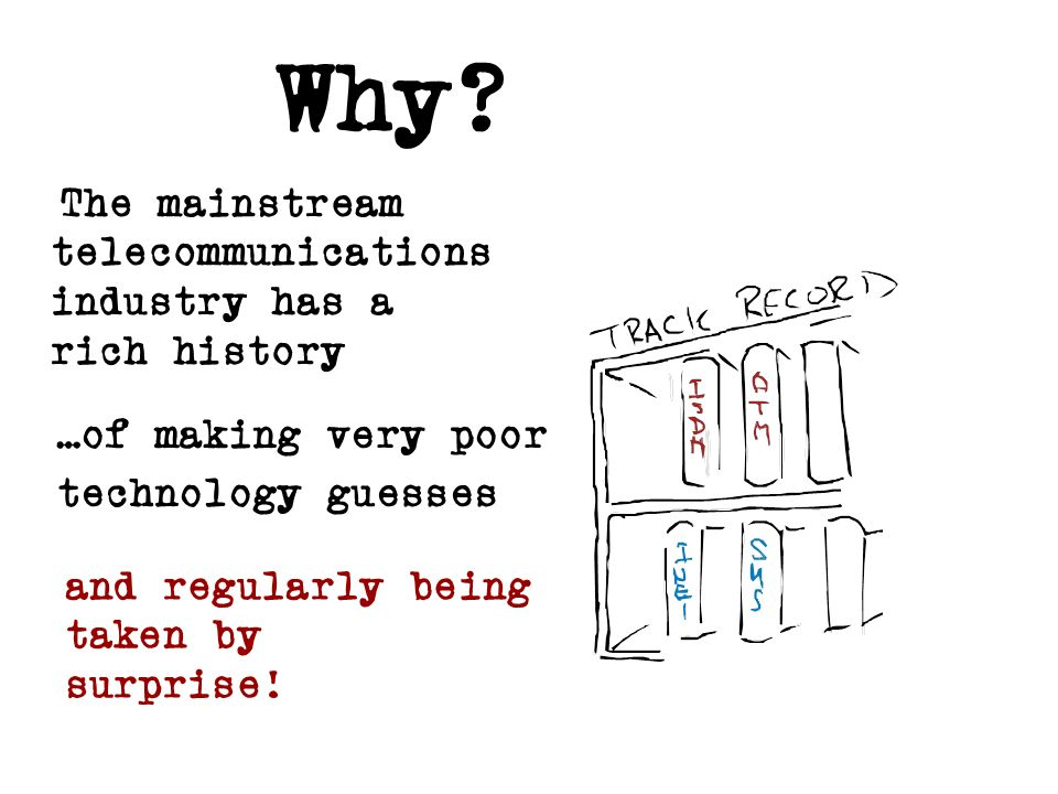 Why? The mainstream telecommunications industry has a rich history …of making very poor technology guesses and regularly being taken by surprise!