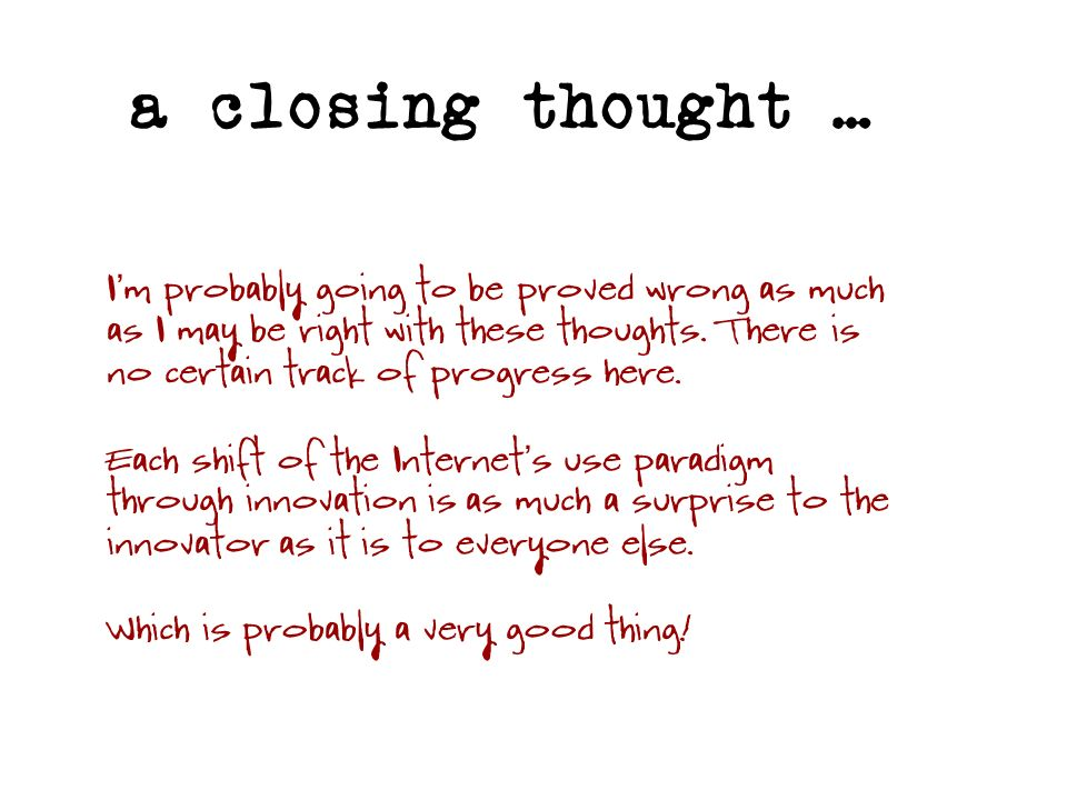 a closing thought … I m probably going to be proved wrong as much as I may be right with these thoughts. There is no certain track of progress here. E