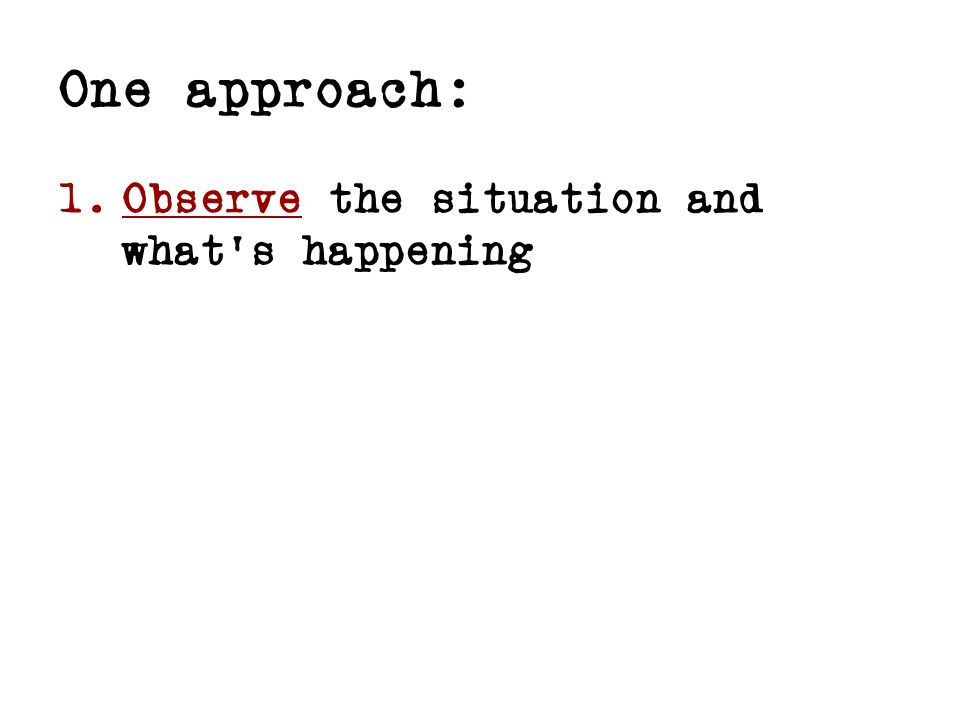 One approach: 1. Observe the situation and whats happening