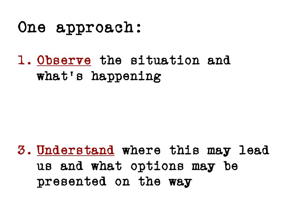 One approach: 1. Observe the situation and whats happening 3.