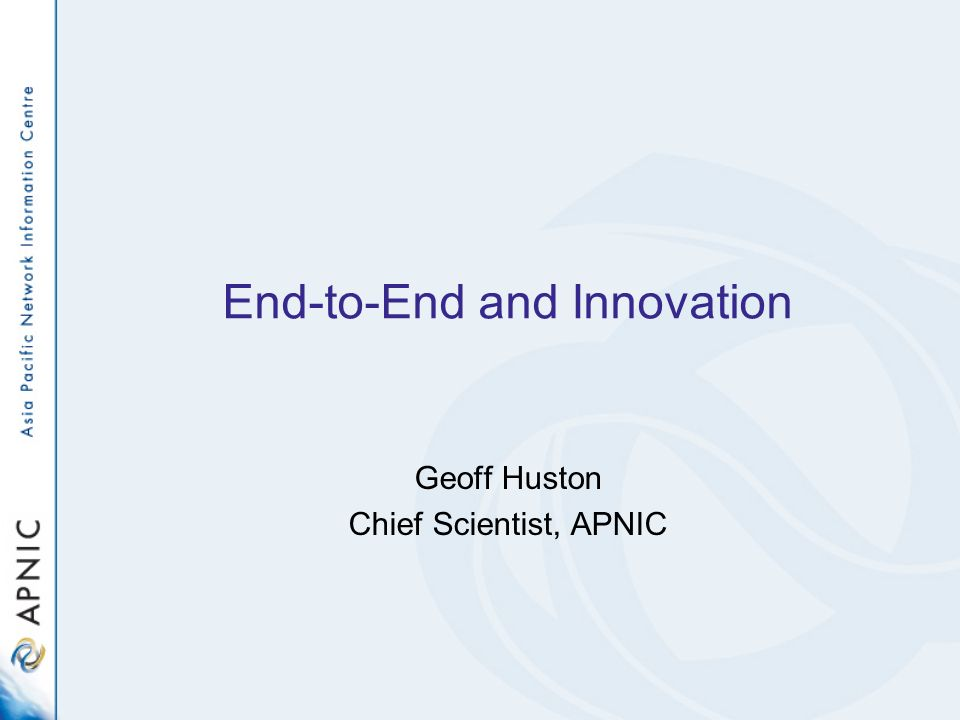 End-to-End and Innovation Geoff Huston Chief Scientist, APNIC