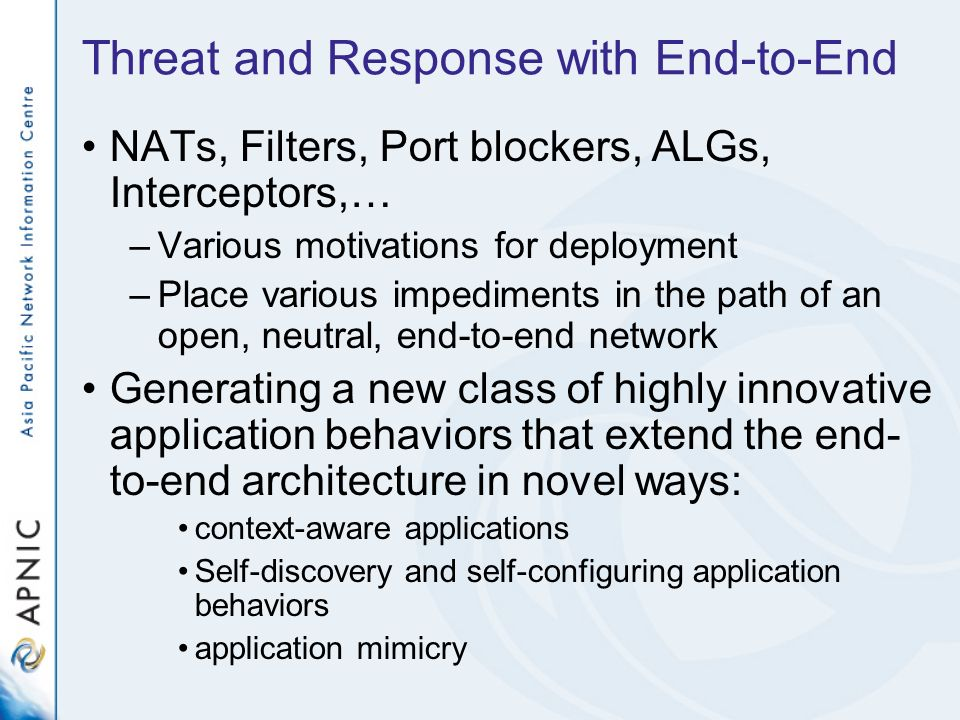 Threat and Response with End-to-End NATs, Filters, Port blockers, ALGs, Interceptors,… –Various motivations for deployment –Place various impediments in the path of an open, neutral, end-to-end network Generating a new class of highly innovative application behaviors that extend the end- to-end architecture in novel ways: context-aware applications Self-discovery and self-configuring application behaviors application mimicry