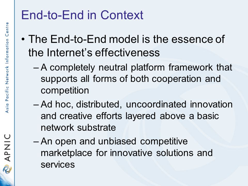 End-to-End in Context The End-to-End model is the essence of the Internets effectiveness –A completely neutral platform framework that supports all forms of both cooperation and competition –Ad hoc, distributed, uncoordinated innovation and creative efforts layered above a basic network substrate –An open and unbiased competitive marketplace for innovative solutions and services