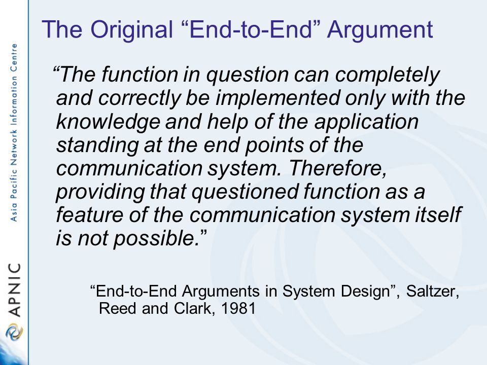 The Original End-to-End Argument The function in question can completely and correctly be implemented only with the knowledge and help of the application standing at the end points of the communication system.